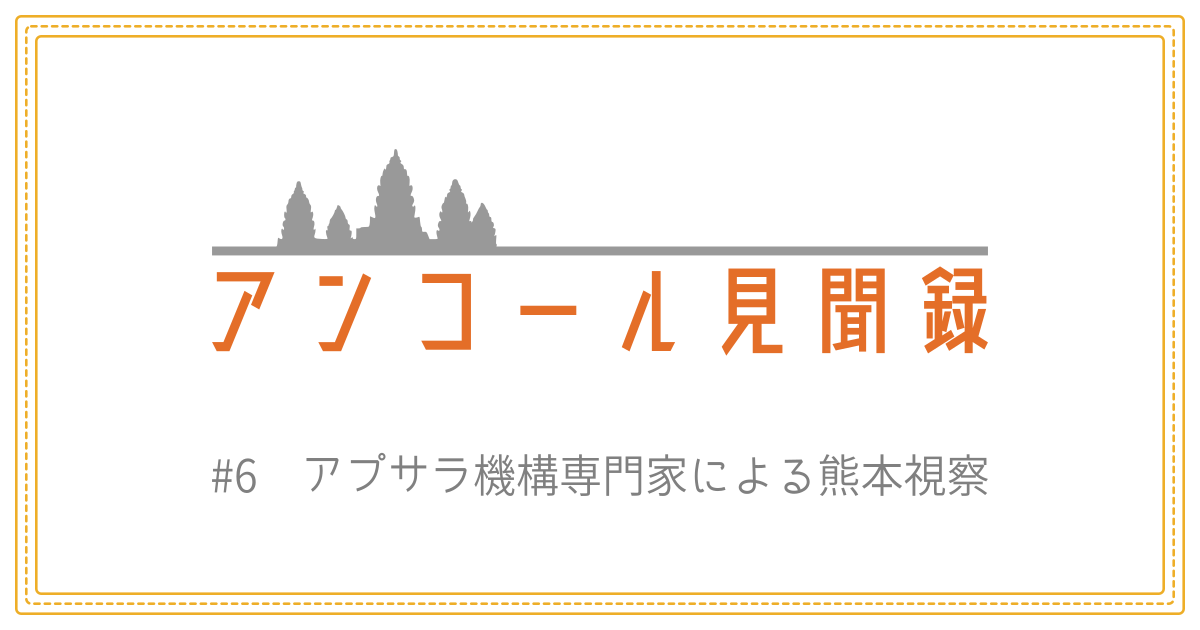 アンコール見聞録 #6 アプサラ機構専門家による熊本視察
