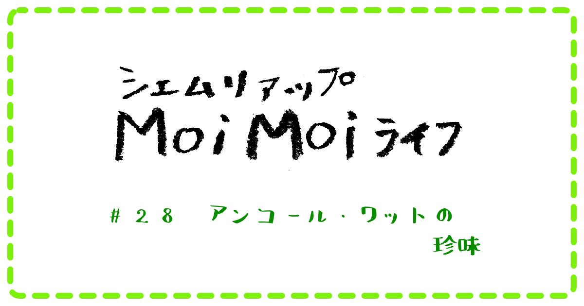 Moi Moi ライフ #28 アンコール・ワットの珍味